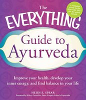 The Everything Guide to Ayurveda: Improve your health, develop your inner energy, and find balance in your life - Heidi E Spear