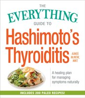 The Everything Guide to Hashimoto's Thyroiditis: A Healing Plan for Managing Symptoms Naturally - Aimee McNew