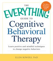 The Everything Guide to Cognitive Behavioral Therapy: Learn Positive and Mindful Techniques to Change Negative Behaviors - Ellen Bowers