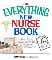 The Everything New Nurse Book: Gain Confidence, Manage your Schedule, and Deal with the Unexpected - Kathy Quan