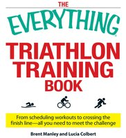 The Everything Triathlon Training Book: From scheduling workouts to crossing the finish line – all you need to meet the challenge - Brent Manley,Lucia Colbert
