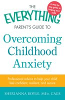 The Everything Parent's Guide to Overcoming Childhood Anxiety: Professional Advice to Help Your Child Feel Confident, Resilient, and Secure - Sherianna Boyle