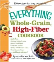 The Everything Whole Grain, High Fiber Cookbook: Delicious, heart-healthy snacks and meals the whole family will love - Lynette Rohrer Shirk