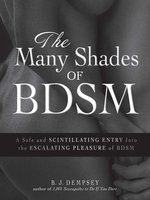 The Many Shades of BDSM: A Safe and Scintillating Entry into the Escalating Pleasure of BDSM - B.J. Dempsey