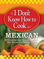 The I Don't Know How to Cook Book Mexican: 300 Everyday Easy Mexican Recipes – That Anyone Can Make at Home! - Linda Rodriguez