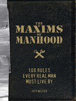 The Maxims of Manhood: 100 Rules Every Real Man Must Live By - Jeff Wilser