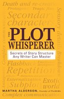 The Plot Whisperer: Secrets of Story Structure Any Writer Can Master - Martha Alderson