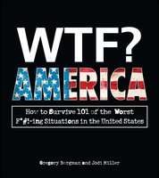 WTF? America: How to Survive 101 of the Worst F*#!-ing Situations in the United States - Gregory Bergman,Jodi Miller