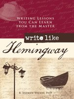 Write Like Hemingway: Writing Lessons You Can Learn from the Master - R. Andrew Wilson