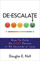 De-Escalate: How to Calm an Angry Person in 90 Seconds or Less - Douglas E. Noll