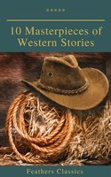 10 Masterpieces of Western Stories (Feathers Classics) - James Fenimore Cooper, Washington Irving, Bret Harte, Dane Coolidge, B.M. Bower, Andy Adams, Feathers Classics, Samuel Merwin, Frederic Homer Balch, Marah Ellis Ryan