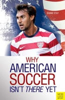 Why American Soccer Isn't There Yet - Shane Stay