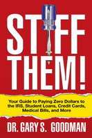 Stiff Them! Your Guide to Paying Zero Dollars to the IRS, Student Loans, Credit Cards, Medical Bills, and More - Gary S. Goodman