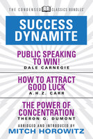 Success Dynamite (Condensed Classics): featuring Public Speaking to Win!, How to Attract Good Luck, and The Power of Concentration - Mitch Horowitz,Dale Carnegie,Theron Q. Dumont,A.H.Z. Carr