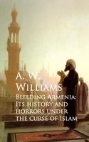 Bleeding Armenia: Its History and Horrors under the Curse of Islam - A. W. Williams