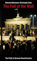The Fall of the Wall: The Path to German Reunification - Christoph Links,Hannes Bahrmann