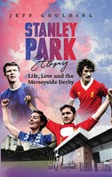 Stanley Park Story: Life, Love and the Merseyside Derby - Jeff Goulding