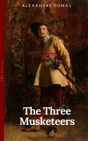 THE THREE MUSKETEERS - Complete Collection: The Three Musketeers, Twenty Years After, The Vicomte of Bragelonne, Ten Years Later, Louise da la Valliere & The Man in the Iron Mask: Adventure Classics - Alexandre Dumas