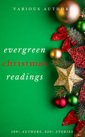 Evergreen Christmas Readings - Arthur Conan Doyle,Charles Dickens,Anton Chekhov,Martha Finley,L. Frank Baum,Rudyard Kipling,Fyodor Dostoevsky,Washington Irving,Mark Twain,A.A. Milne,Kenneth Grahame,Leo Tolstoy,O. Henry,Robert Louis Stevenson,Thomas Hardy,G.K. Chesterton,L.M. Montgomery,William Dean Howells,William Shakespeare,Robert Browning,Viktor Rydberg,Lewis Carroll,William Makepeace Thackeray,Louisa May Alcott,H.P. Lovecraft,Willa Cather,Beatrix Potter,Nathaniel Hawthorne,Fyodor Dostoyevsky,Kate Douglas Wiggin,John Milton,Robert Burns,Harriet Beecher Stowe,Hans Christian Andersen,Henry Wadsworth Longfellow,Dylan Thomas,Anonymous,Peter Christen Asbjørnsen,John Masefield,Bret Harte,Henry Van Dyke,Brothers Grimm,Saki,R.L. Stevenson,John Kendrick Bangs,Laura Lee Hope,Lope de Vega,Montague Rhodes James,Mother Goose,Clement Clarke Moore,William J. Locke,Thomas Hill,Algernon Blackwood,Juliana Horatia Ewing,Lucy Maud Montgomery,Edward Payson Roe,Thomas Nelson Page,Lyman Frank Baum,Robert Ervin Howard,Letitia Elizabeth Landon,Adelaide Anne Procter,Eugene Field,Paul Laurence Dunbar,Thomas Chatterton,Andy Adams,Hezekiah Butterworth,Eleanor Hallowell Abbott,Ellis Parker Butler,Richmal Crompton,Amy Ella Blanchard,Hesba Stretton,Margery Williams,Berthold Auerbach,Newton Booth Tarkington,William Henry Davies,Zona Gale,Annie Roe Carr,Santa Claus,Alice Duer Miller,Evaleen Stein,Florence L. Barclay,Jacob August Riis,Meredith Nicholson,Theodore Parker,Grimm Brothers,Ella Wheeler Wilcox,Alice Hale Burnett,Annie Eliot Trumbull,Mary Louisa Molesworth,Sara Teasdale,Ralph Henry Barbour,John Greenleaf Whittier,James Whitcomb Riley,John Bowring,Mary E. Wilkins Freeman,Francis Pharcellus Church,Mrs. W. H. Corning,Nahum Tate,Olive Thorne Miller,Stephen Leacock,H. W. Collingwood,John Strange Winter,Julia Schayer,Katharine Lee Bates,M.E.S.,Margaret E. Sangster,Robert Frost,Robert Ingersoll,Rose Terry Cooke,S. Weir Mitchell,Cecil Frances Alexander,Charles Edward Carryl,Don Marquis,Elia W. Peattie,Elizabeth Anderson,Elizabeth Margaret Chandler,Ernest Vincent Wright,George A. Baker,George Augustus Sala,George Robert Sims,Anne Hollingsworth Wharton,Banjo Paterson,C.H. Mead,Christopher North,Cornelia Redmond,Frank Stockton,José