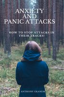 Anxiety and Panic Attacks: How to Stop Attacks in Their Tracks! - Anthony Ekanem