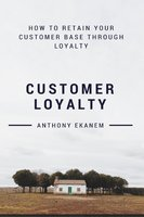Customer Loyalty: How to Retain Your Customer Base Through Loyalty - Anthony Ekanem