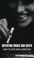 Defeating Drugs and Death: How to Stop Drug Addiction - Anthony Ekanem