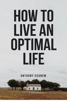 How to Live an Optimal Life - Anthony Ekanem