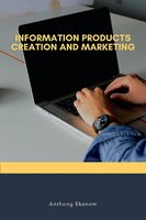Information Products Creation and Marketing - Anthony Ekanem