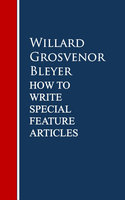 How To Write Special Feature Articles - Willard Grosvenor Bleyer