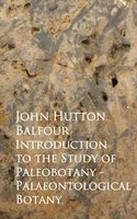 Introduction to the Study of Paleobotany - Palaeontological Botany - John Hutton Balfour