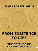 From Existence To Life: The Science Of Self-Consciousness - James Porter Mills