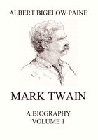 Mark Twain: A Biography – Volume 1: 1835-1885 - Albert Bigelow Paine