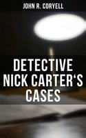 Detective Nick Carter's Cases - 7 Book Collection: The Great Spy System, The Mystery of St. Agnes' Hospital, The Crime of the French Café, With Links of Steel, Nick Carter's Ghost Story… - John R. Coryell