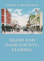 Miami and Dade County, Florida: Its Settlement, Progress and Achievement - Ethan V. Blackman