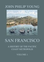 San Francisco - A History of the Pacific Coast Metropolis, Vol. 1 - John Philip Young