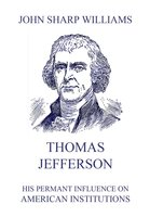 Thomas Jefferson - His permanent influence on American institutions - John Sharp Williams