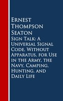 Sign Talk: A Universal Signal Code, Without Apparatus, for use in the Army, The Navy, Camping, Hunting, and Daily Life - Ernest Thompson Seaton