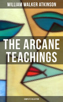 The Arcane Teachings (Complete Collection) - William Walker Atkinson