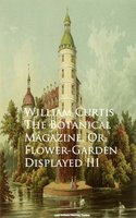 The Botanical Magazine, Or, Flower-Garden Displayed III - William Curtis