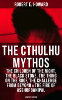 The Cthulhu Mythos: The Children of the Night, The Black Stone, The Thing on the Roof, The Challenge From Beyond & The Fire of Asshurbanipal (Complete Edition) - Robert E. Howard