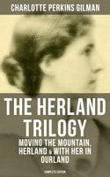 The Herland Trilogy: Moving the Mountain, Herland & With Her in Ourland (Complete Edition) - Charlotte Perkins Gilman