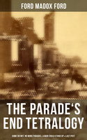 The Parade's End Tetralogy: Some Do Not, No More Parades, A Man Could Stand Up & Last Post - Ford Madox Ford