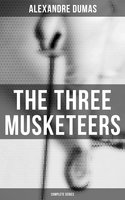 The Three Musketeers - Complete Series: The Three Musketeers, Twenty Years After, The Vicomte of Bragelonne, Ten Years Later, Louise da la Valliere & The Man in the Iron Mask - Alexandre Dumas