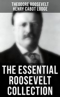 Theodore Roosevelt Premium Collection: History Books, Biographies, Memoirs, Essays, Speeches & Executive Orders - Henry Cabot Lodge,Theodore Roosevelt
