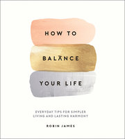 How to Balance Your Life: Everyday Tips for Simpler Living and Lasting Harmony - Robin James