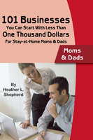 101 Businesses You Can Start With Less Than One Thousand Dollars: For Stay-at-Home Moms and Dads - Heather L. Shepard