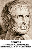 Morals of a Happy Life, Benefits, Anger & Clemency - Seneca