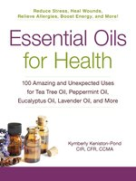 Essential Oils for Health: 100 Amazing and Unexpected Uses for Tea Tree Oil, Peppermint Oil, Eucalyptus Oil, Lavender Oil, and More - Kymberly Keniston-Pond
