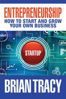 Entrepreneurship: How to Start and Grow Your Own Business - Brian Tracy