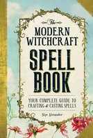 The Modern Witchcraft Spell Book: Your Complete Guide to Crafting and Casting Spells - Skye Alexander